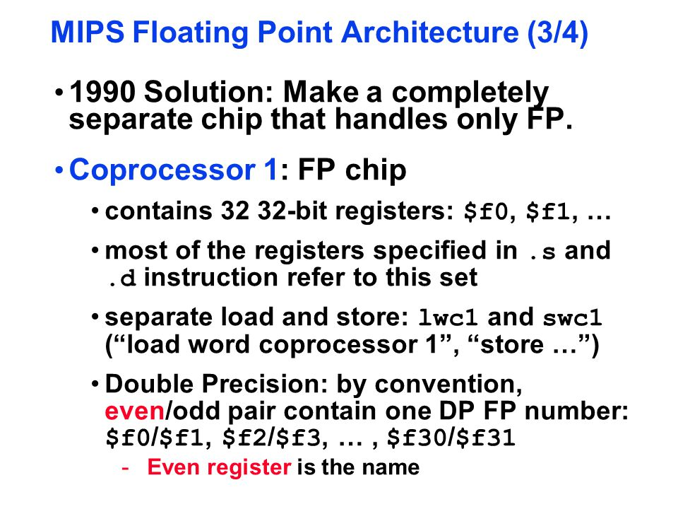 MIPS Floating Point Architecture (3/4) 1990 Solution: Make a completely separate chip that handles only FP. Coprocessor 1: FP chip contains 32 32-bit