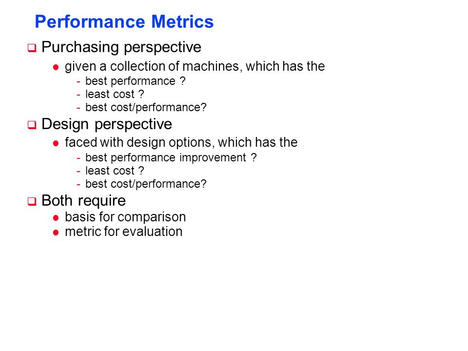 Performance Metrics  Purchasing perspective l given a collection of machines, which has the -best performance ? -least cost ? -best cost/performance?