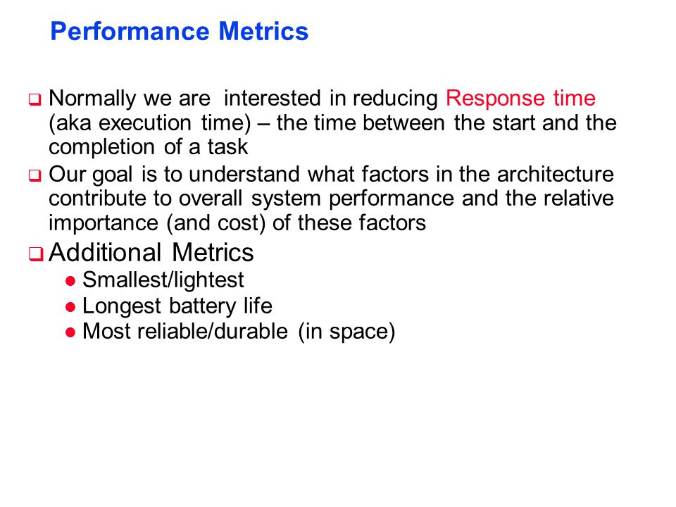 Performance Metrics  Normally we are interested in reducing Response time (aka execution time) – the time between the start and the completion of a task  Our goal is to understand what factors in the architecture contribute to overall system performance and the relative importance (and cost) of these factors  Additional Metrics l Smallest/lightest l Longest battery life l Most reliable/durable (in space)
