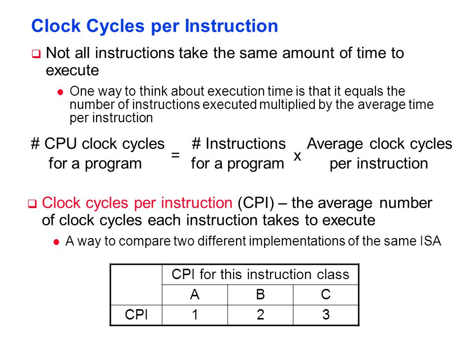 Clock Cycles per Instruction  Not all instructions take the same amount of time to execute l One way to think about execution time is that it equals the number of instructions executed multiplied by the average time per instruction  Clock cycles per instruction (CPI) – the average number of clock cycles each instruction takes to execute l A way to compare two different implementations of the same ISA # CPU clock cycles # Instructions Average clock cycles for a program for a program per instruction = x CPI for this instruction class ABC CPI123