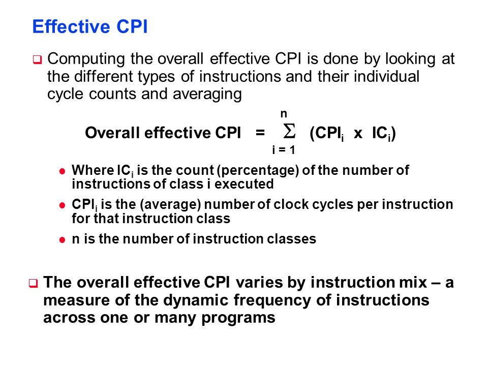 Effective CPI  Computing the overall effective CPI is done by looking at the different types of instructions and their individual cycle counts and averaging Overall effective CPI =  (CPI i x IC i ) i = 1 n l Where IC i is the count (percentage) of the number of instructions of class i executed l CPI i is the (average) number of clock cycles per instruction for that instruction class l n is the number of instruction classes  The overall effective CPI varies by instruction mix – a measure of the dynamic frequency of instructions across one or many programs