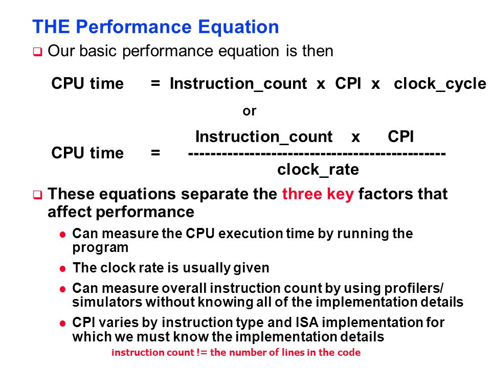 THE Performance Equation  Our basic performance equation is then CPU time = Instruction_count x CPI x clock_cycle Instruction_count x CPI clock_rate CPU time = ----------------------------------------------- or  These equations separate the three key factors that affect performance l Can measure the CPU execution time by running the program l The clock rate is usually given l Can measure overall instruction count by using profilers/ simulators without knowing all of the implementation details l CPI varies by instruction type and ISA implementation for which we must know the implementation details instruction count != the number of lines in the code