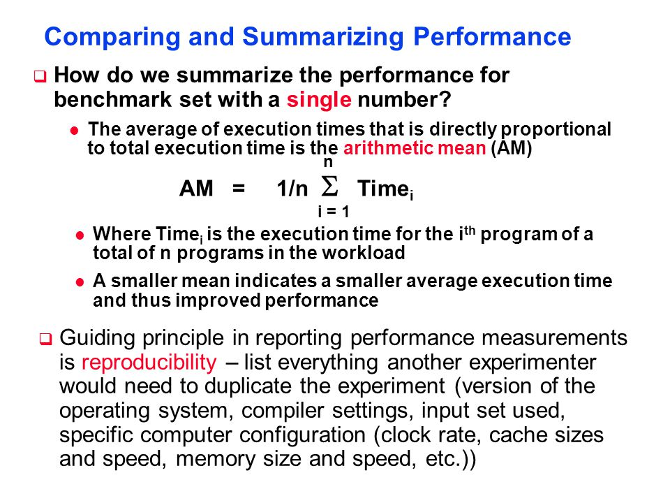 Comparing and Summarizing Performance  Guiding principle in reporting performance measurements is reproducibility – list everything another experimenter would need to duplicate the experiment (version of the operating system, compiler settings, input set used, specific computer configuration (clock rate, cache sizes and speed, memory size and speed, etc.))  How do we summarize the performance for benchmark set with a single number.