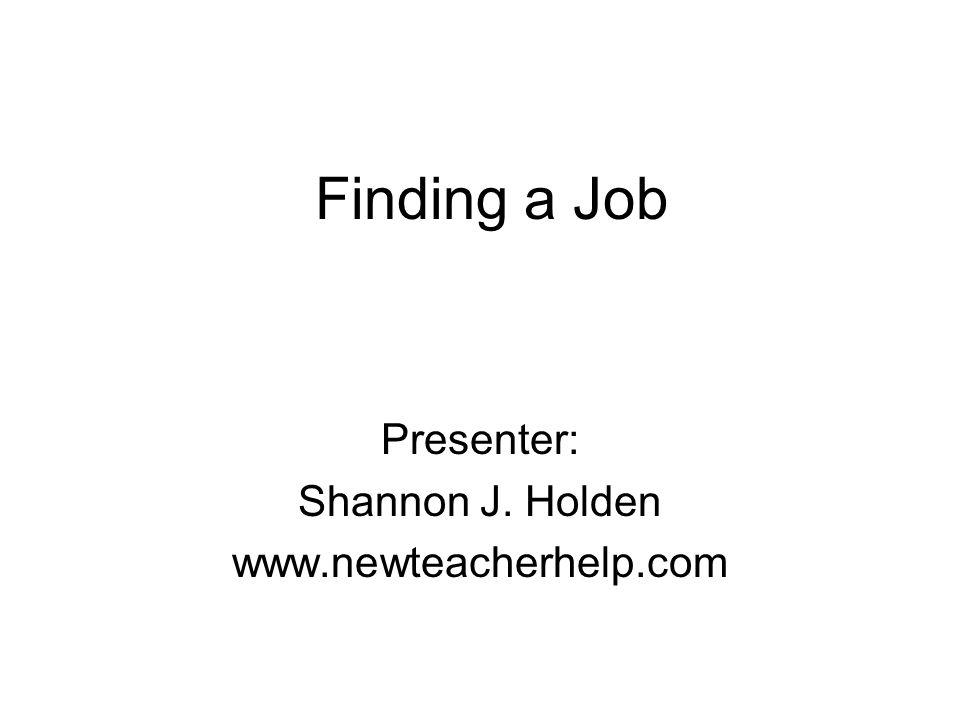 Finding a Job Presenter: Shannon J. Holden www.newteacherhelp.com