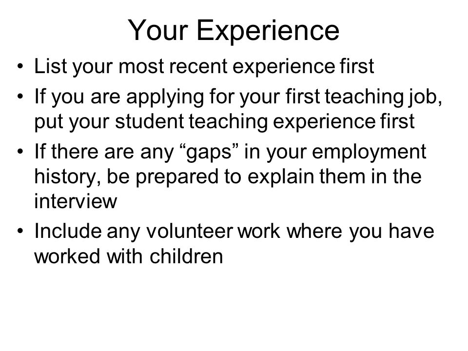 Your Experience List your most recent experience first If you are applying for your first teaching job, put your student teaching experience first If