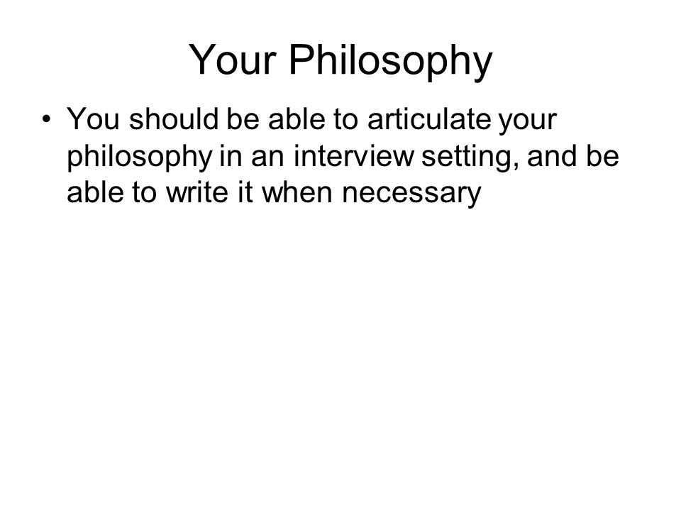 Your Philosophy You should be able to articulate your philosophy in an interview setting, and be able to write it when necessary