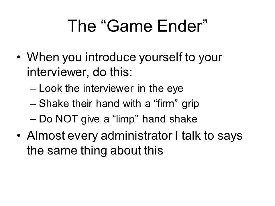 "The ""Game Ender"" When you introduce yourself to your interviewer, do this: –Look the interviewer in the eye –Shake their hand with a ""firm"" grip –Do N"