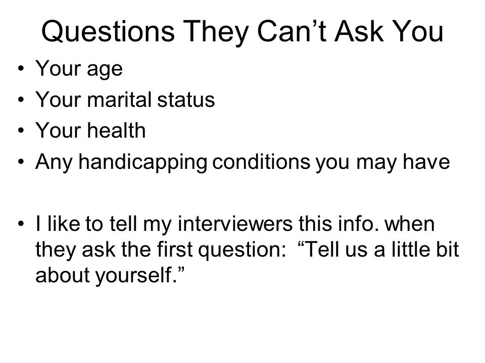 Questions They Can't Ask You Your age Your marital status Your health Any handicapping conditions you may have I like to tell my interviewers this inf
