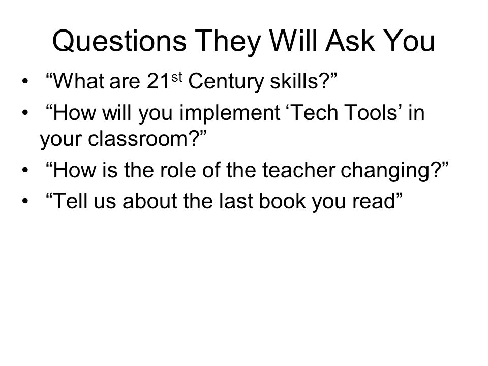 "Questions They Will Ask You ""What are 21 st Century skills?"" ""How will you implement 'Tech Tools' in your classroom?"" ""How is the role of the teacher"