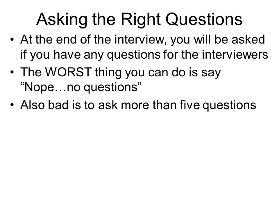 Asking the Right Questions At the end of the interview, you will be asked if you have any questions for the interviewers The WORST thing you can do is