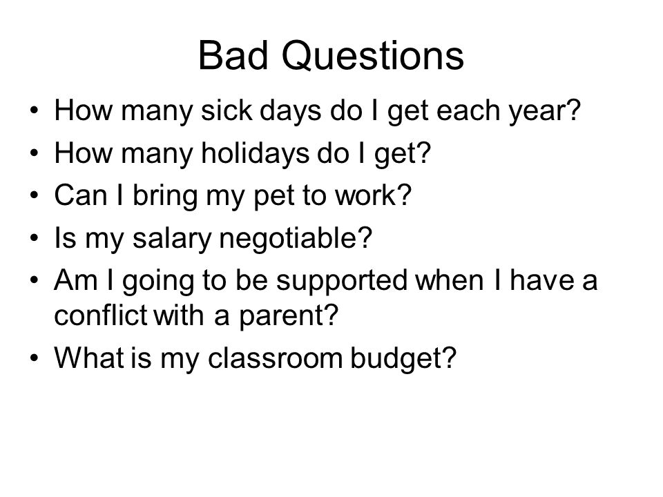 Bad Questions How many sick days do I get each year? How many holidays do I get? Can I bring my pet to work? Is my salary negotiable? Am I going to be