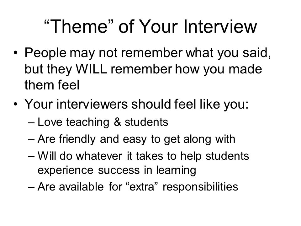 """Theme"" of Your Interview People may not remember what you said, but they WILL remember how you made them feel Your interviewers should feel like you:"