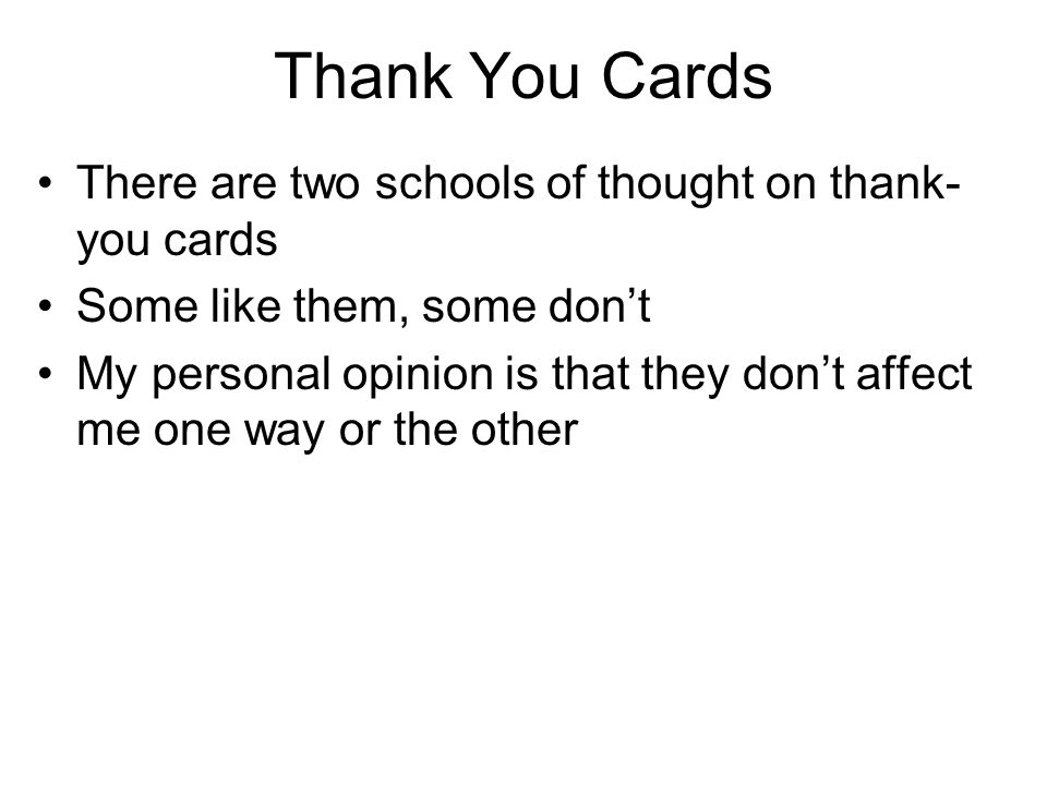 Thank You Cards There are two schools of thought on thank- you cards Some like them, some don't My personal opinion is that they don't affect me one w