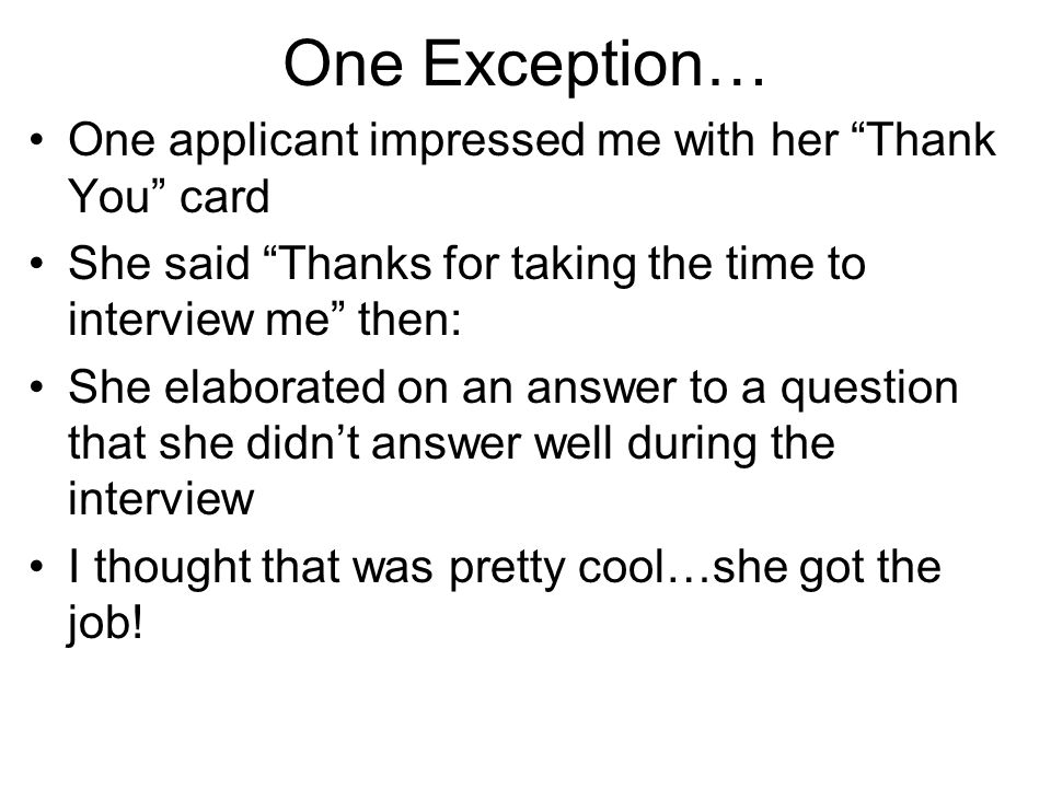 "One Exception… One applicant impressed me with her ""Thank You"" card She said ""Thanks for taking the time to interview me"" then: She elaborated on an a"