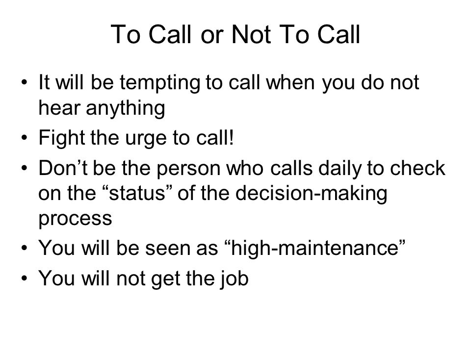 To Call or Not To Call It will be tempting to call when you do not hear anything Fight the urge to call! Don't be the person who calls daily to check