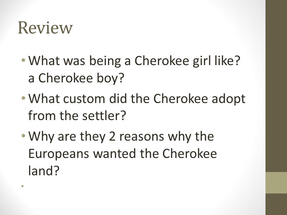 Review What was being a Cherokee girl like? a Cherokee boy? What custom did the Cherokee adopt from the settler? Why are they 2 reasons why the Europe