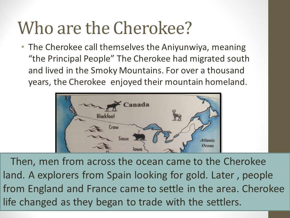"""Who are the Cherokee? The Cherokee call themselves the Aniyunwiya, meaning """"the Principal People"""" The Cherokee had migrated south and lived in the Smo"""