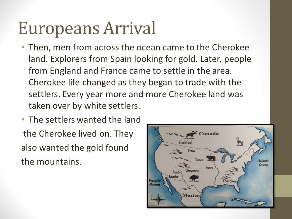 Europeans Arrival Then, men from across the ocean came to the Cherokee land. Explorers from Spain looking for gold. Later, people from England and Fra