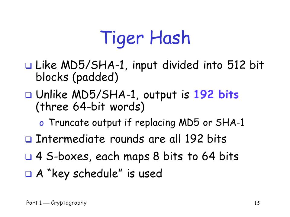"Part 1  Cryptography 14 Tiger Hash  ""Fast and strong""  Designed by Ross Anderson and Eli Biham  leading cryptographers  Design criteria o Secure"