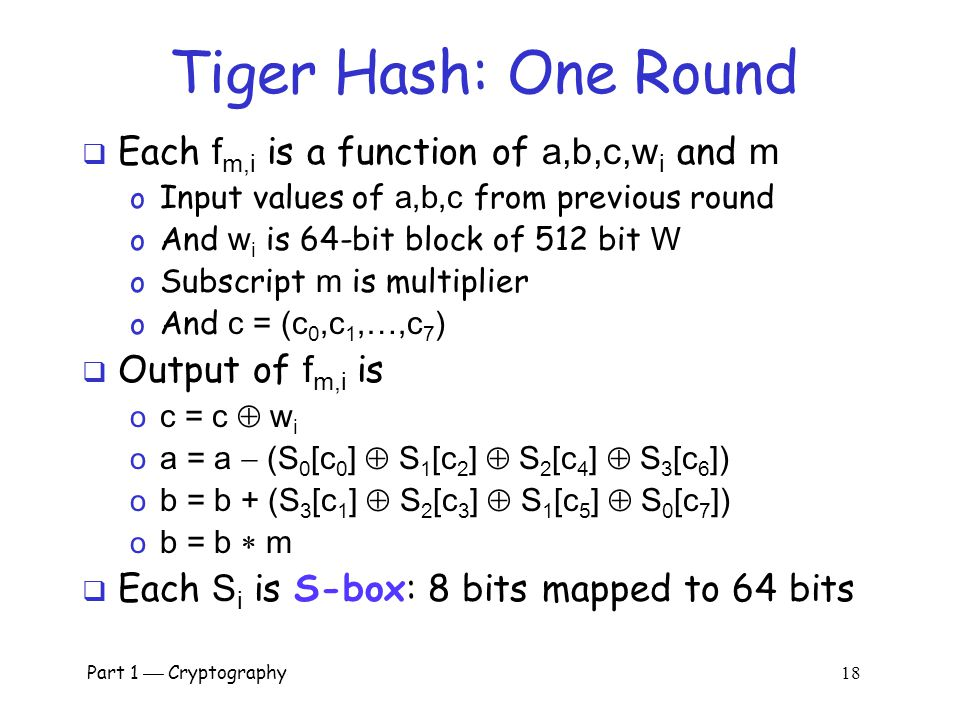 Part 1  Cryptography 17 Tiger Inner Rounds f m,0 f m.1 f m,2 f m,7 w0w0 w1w1 w2w2 w7w7 cab cab  Each F m consists of precisely 8 rounds  512 bit in