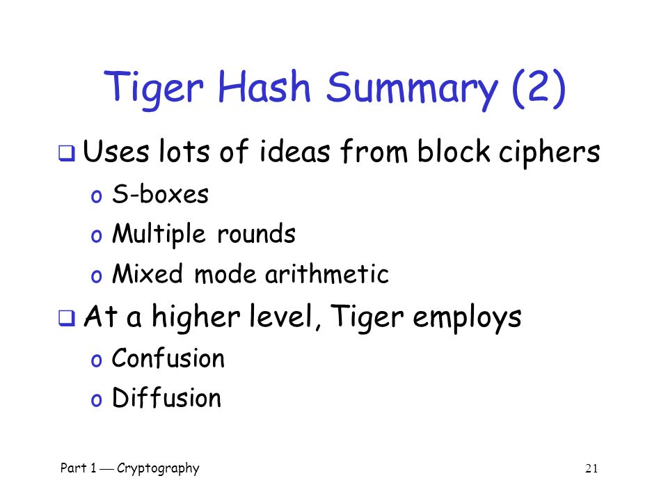 Part 1  Cryptography 20 Tiger Hash Summary (1)  Hash and intermediate values are 192 bits  24 (inner) rounds o S-boxes: Claimed that each input bit