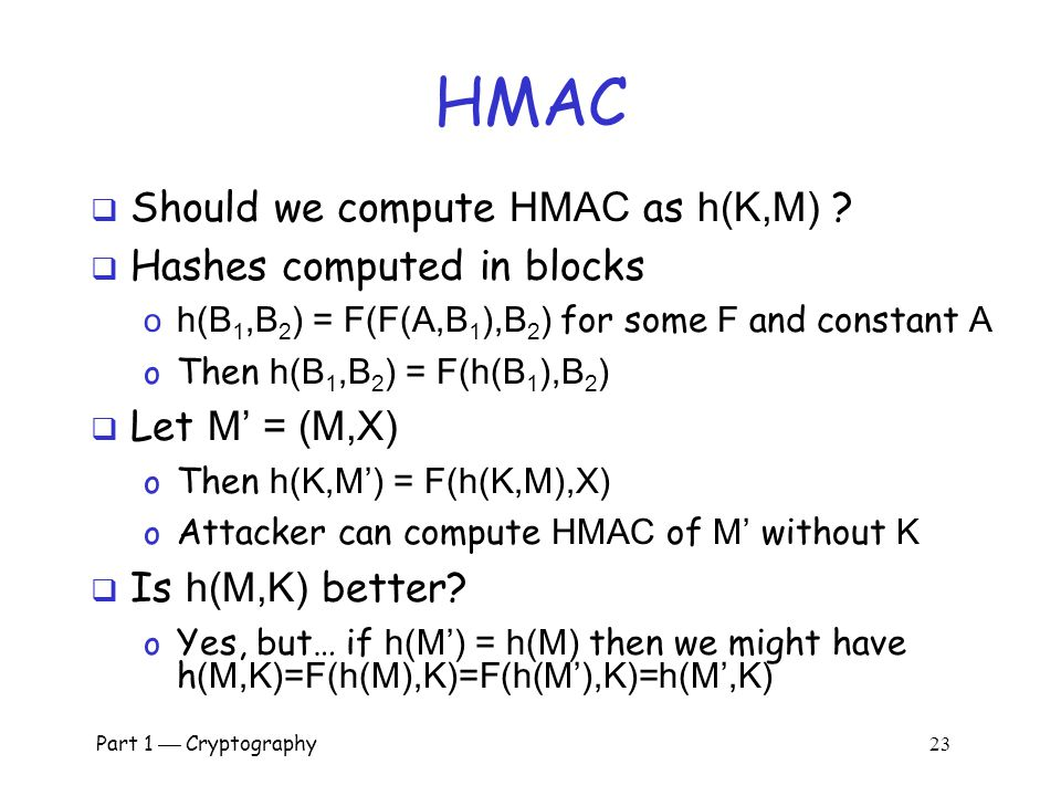 "Part 1  Cryptography 22 HMAC  Can compute a MAC of the message M with key K using a ""hashed MAC "" or HMAC  HMAC is a keyed hash o Why would we need"