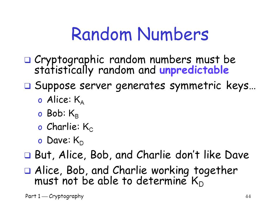 Part 1  Cryptography 43 Random Numbers  Random numbers used to generate keys o Symmetric keys o RSA: Prime numbers o Diffie Hellman: secret values 