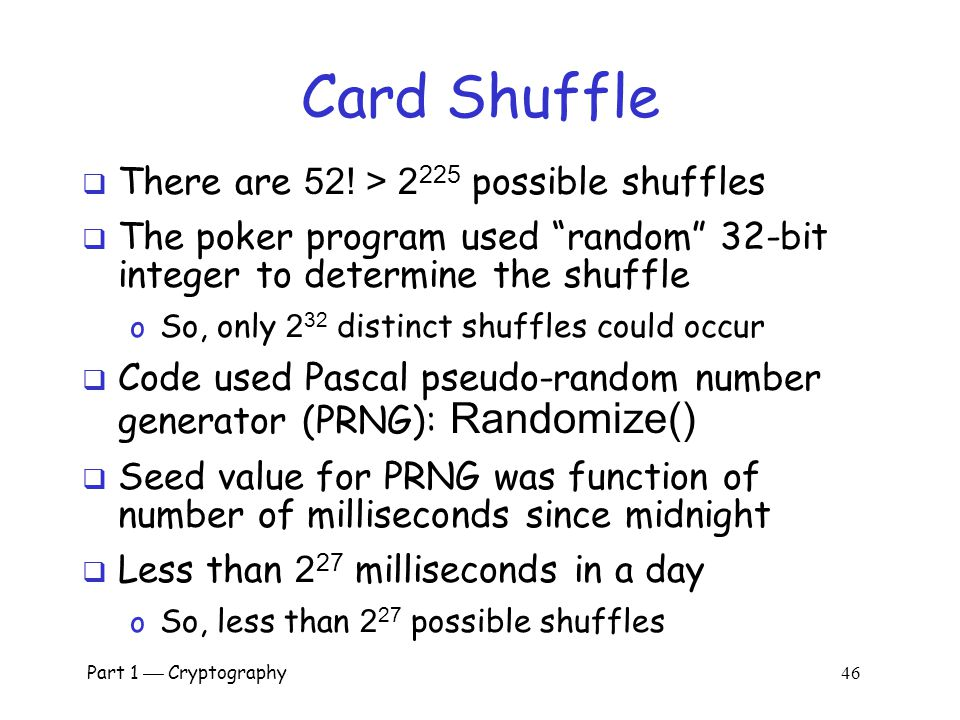 Part 1  Cryptography 45 Non-random Random Numbers  Random numbers used to shuffle the deck  Program did not produce a random shuffle  A serious pr