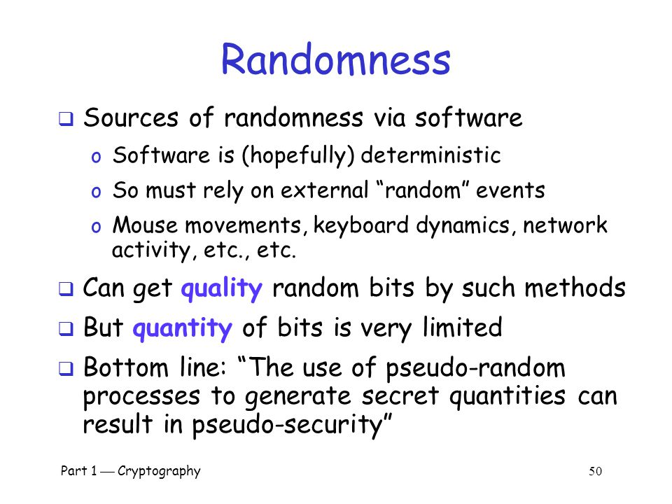 "Part 1  Cryptography 49 What is Random?  True ""randomness"" hard to define  Entropy is a measure of randomness  Good sources of ""true"" randomness o"