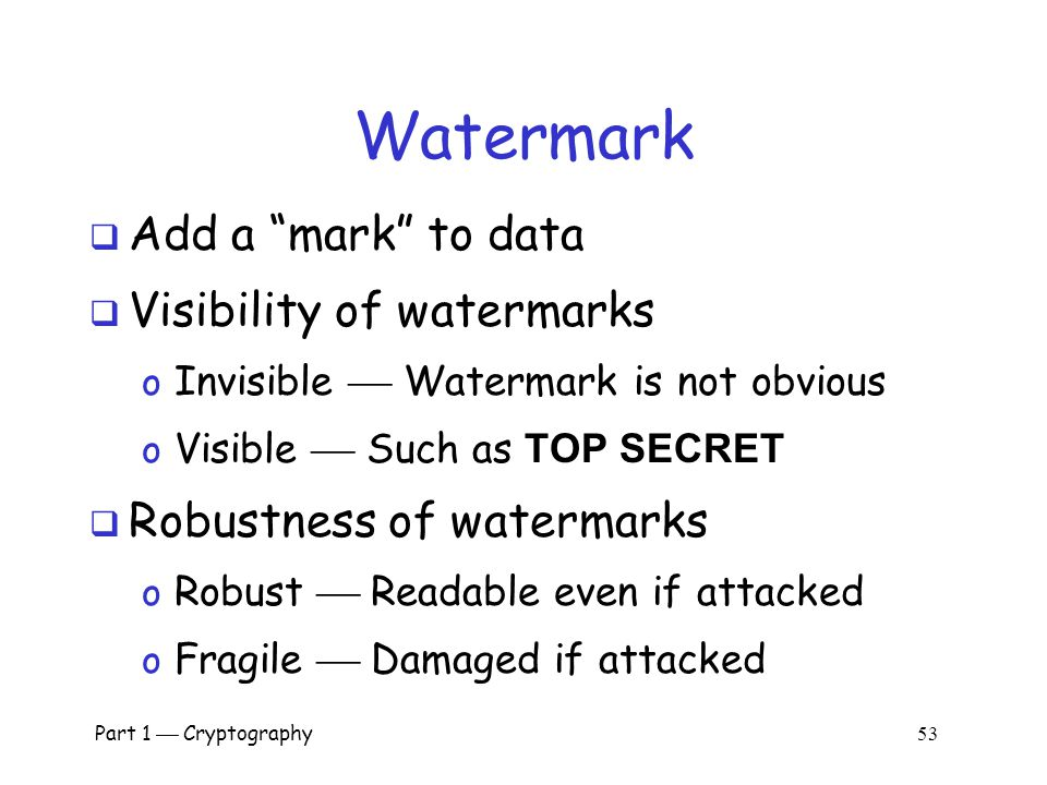 "Part 1  Cryptography 52 Information Hiding  Digital Watermarks o Example: Add ""invisible"" identifier to data o Defense against music or software pir"