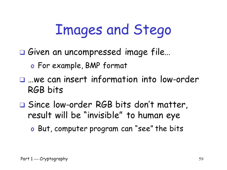 Part 1  Cryptography 58 Images and Steganography  Images use 24 bits for color: RGB o 8 bits for red, 8 for green, 8 for blue  For example o 0x7E 0