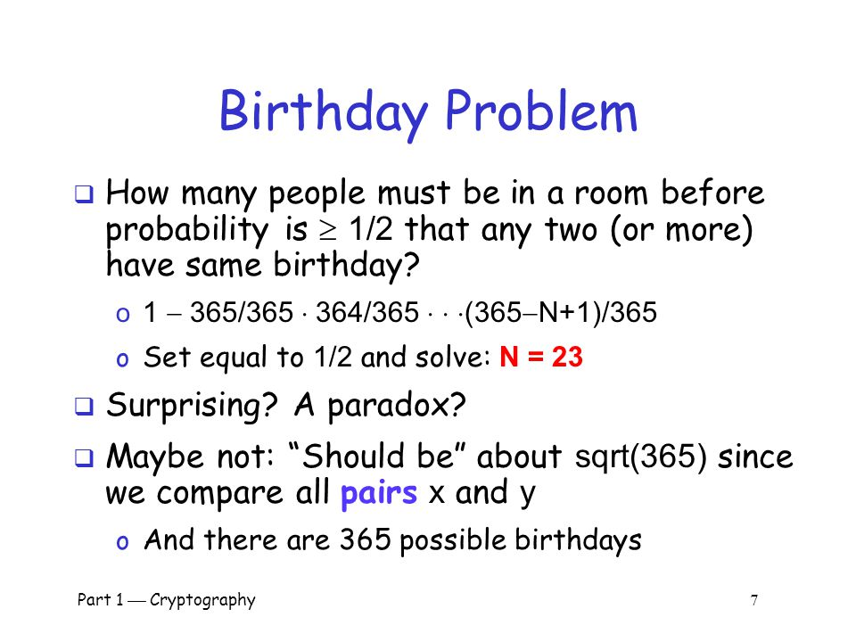 Part 1  Cryptography 6 Pre-Birthday Problem  Suppose N people in a room  How large must N be before the probability someone has same birthday as me