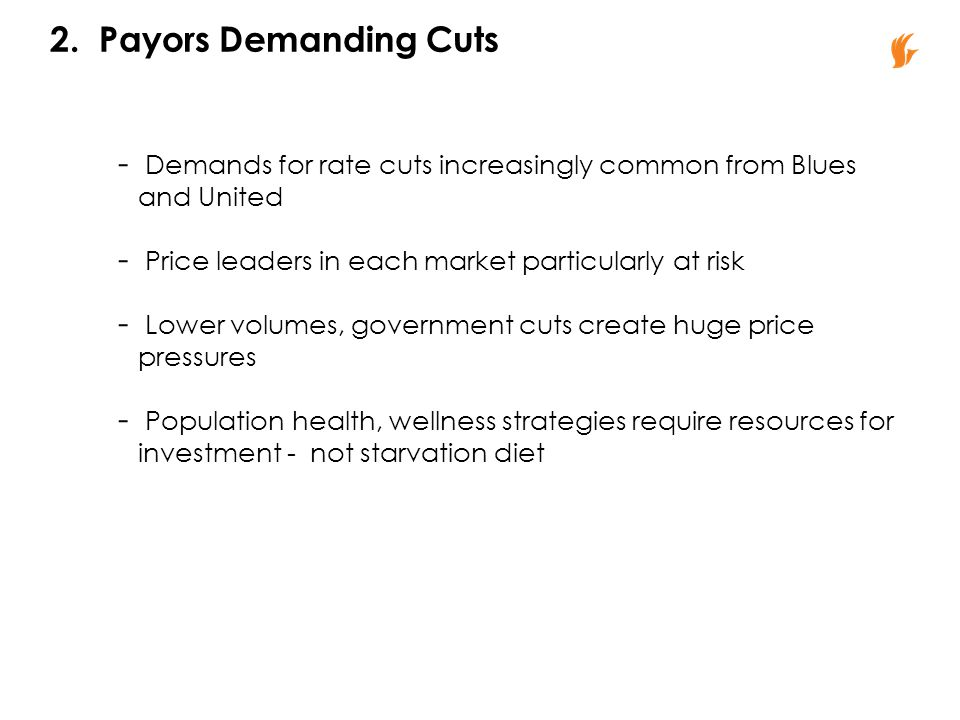 2. Payors Demanding Cuts - Demands for rate cuts increasingly common from Blues and United - Price leaders in each market particularly at risk - Lower