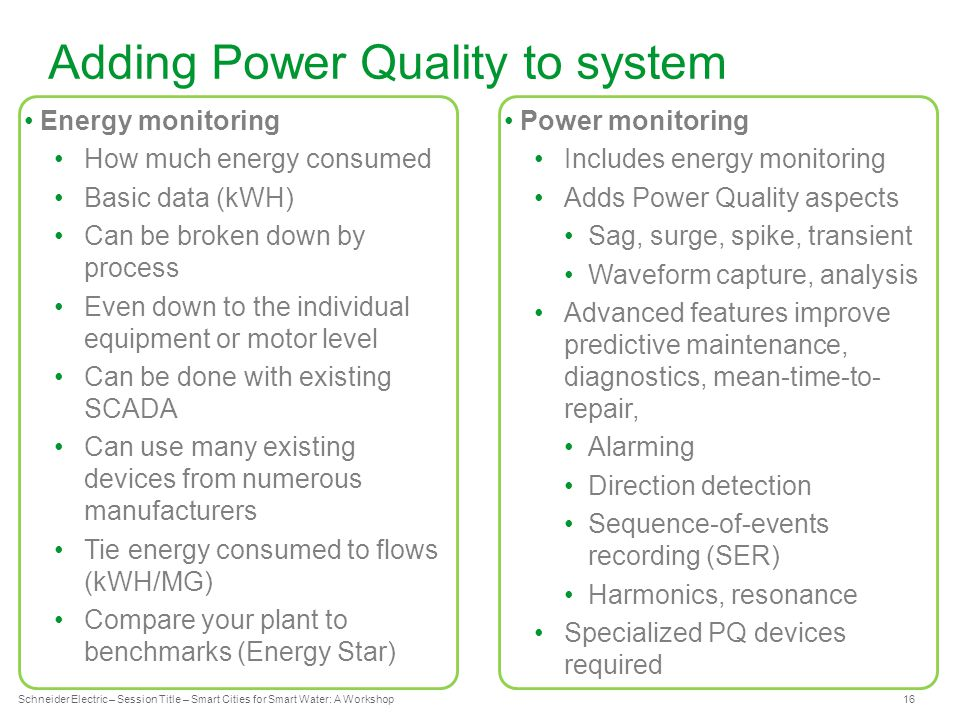 Schneider Electric 16 - Industry – Water – December 2012 Adding Power Quality to system Schneider Electric – Session Title – Smart Cities for Smart Water: A Workshop Energy monitoring How much energy consumed Basic data (kWH) Can be broken down by process Even down to the individual equipment or motor level Can be done with existing SCADA Can use many existing devices from numerous manufacturers Tie energy consumed to flows (kWH/MG) Compare your plant to benchmarks (Energy Star) Power monitoring Includes energy monitoring Adds Power Quality aspects Sag, surge, spike, transient Waveform capture, analysis Advanced features improve predictive maintenance, diagnostics, mean-time-to- repair, Alarming Direction detection Sequence-of-events recording (SER) Harmonics, resonance Specialized PQ devices required