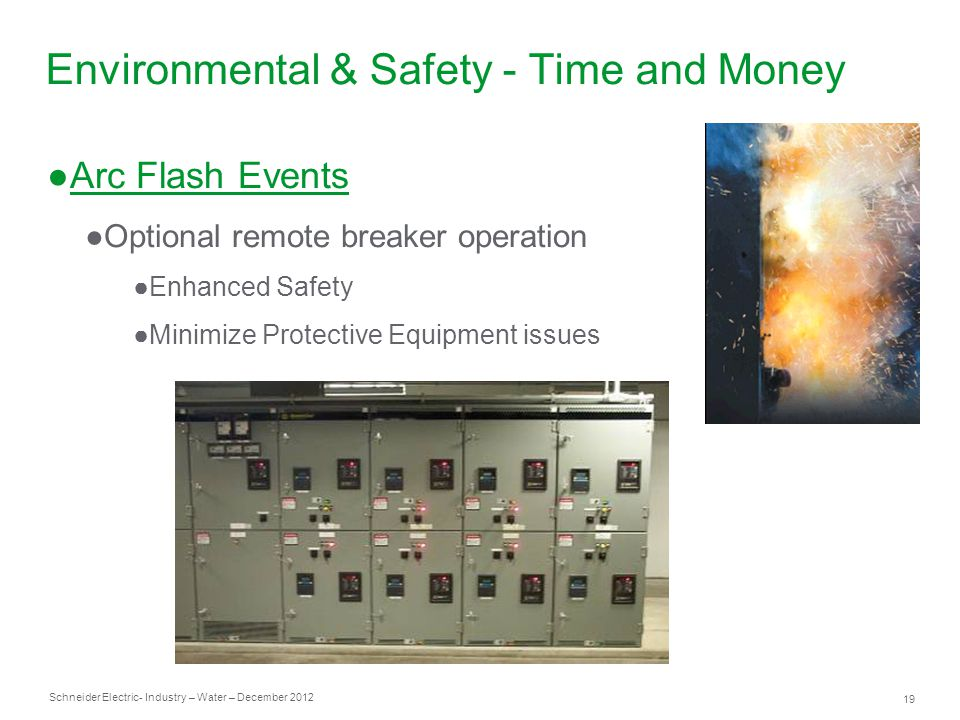 Schneider Electric 19 - Industry – Water – December 2012 Environmental & Safety - Time and Money ●Arc Flash Events ●Optional remote breaker operation ●Enhanced Safety ●Minimize Protective Equipment issues