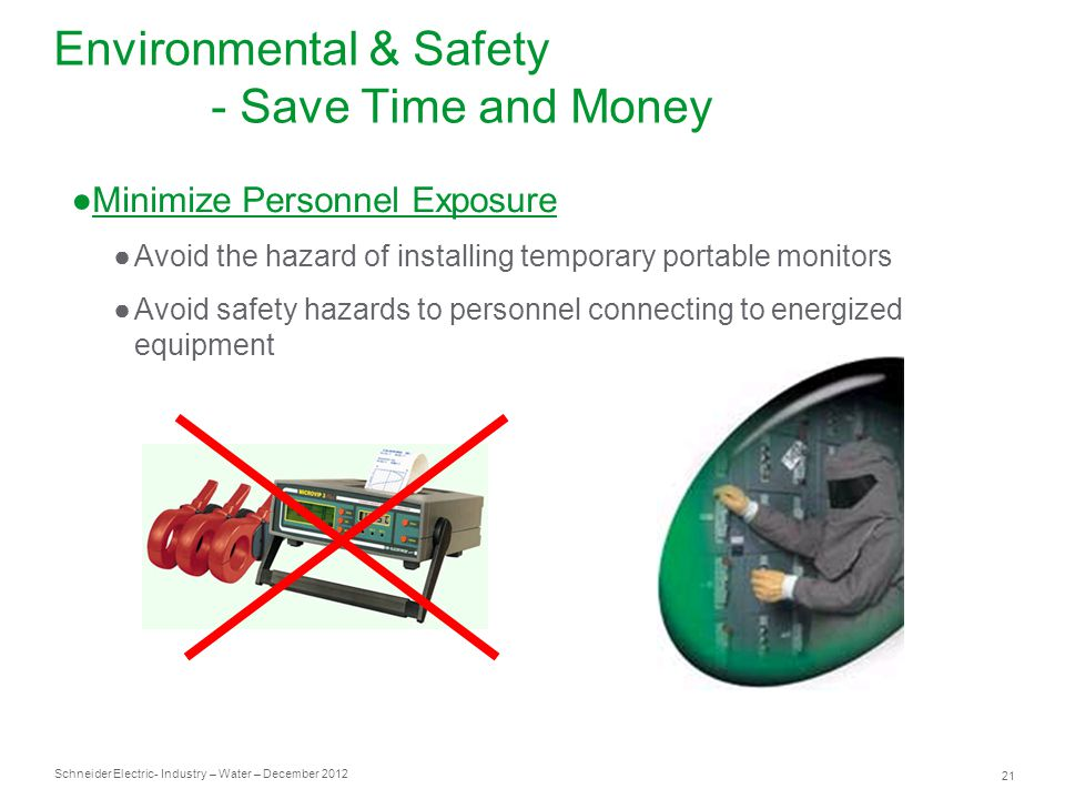 Schneider Electric 21 - Industry – Water – December 2012 ●Minimize Personnel Exposure ●Avoid the hazard of installing temporary portable monitors ●Avoid safety hazards to personnel connecting to energized equipment Environmental & Safety - Save Time and Money