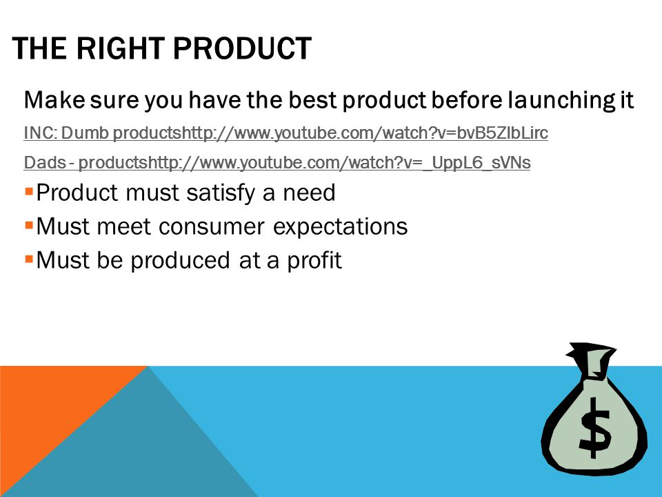 THE RIGHT PRODUCT Make sure you have the best product before launching it INC: Dumb productshttp://www.youtube.com/watch?v=bvB5ZIbLirc Dads - productshttp://www.youtube.com/watch?v=_UppL6_sVNs  Product must satisfy a need  Must meet consumer expectations  Must be produced at a profit