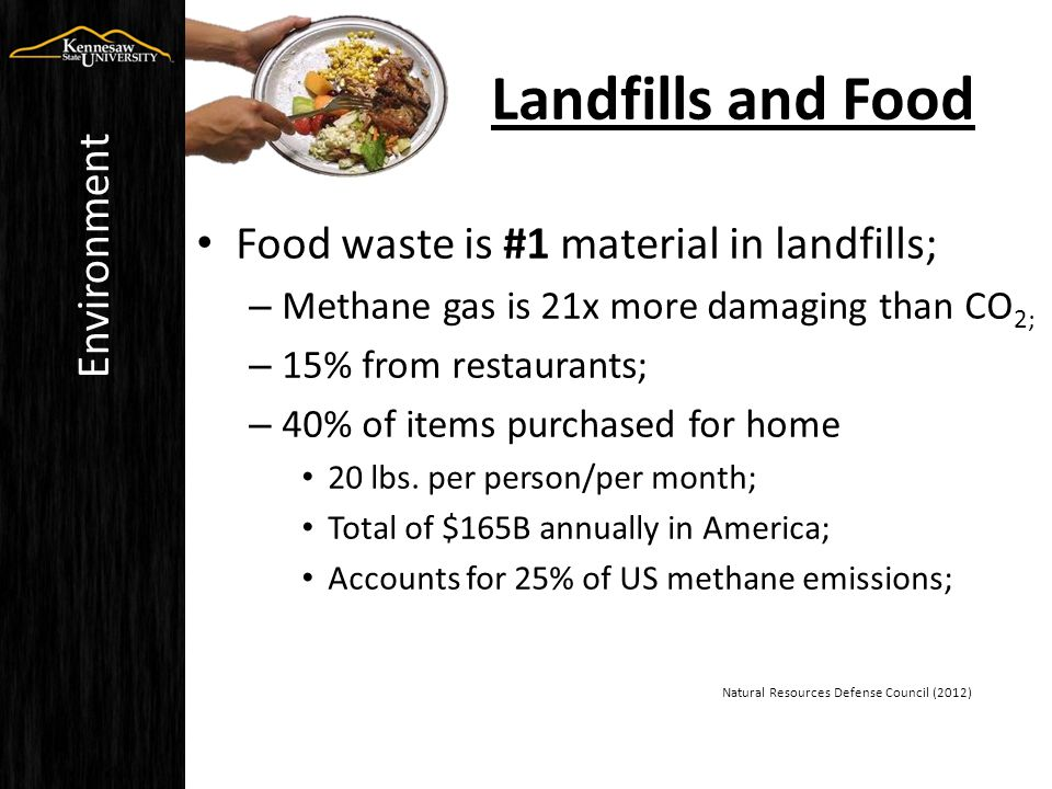 Food waste is #1 material in landfills; – Methane gas is 21x more damaging than CO 2; – 15% from restaurants; – 40% of items purchased for home 20 lbs