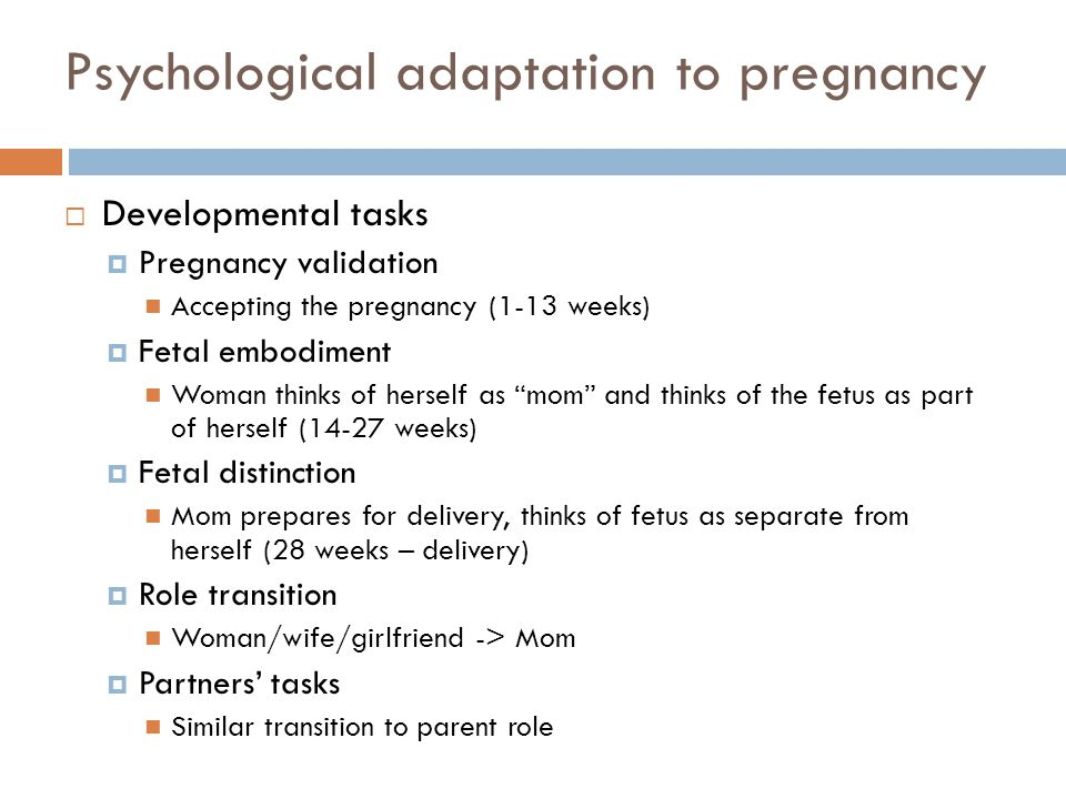 Psychological adaptation to pregnancy  Developmental tasks  Pregnancy validation Accepting the pregnancy (1-13 weeks)  Fetal embodiment Woman think