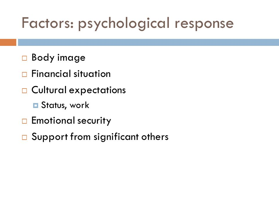 Factors: psychological response  Body image  Financial situation  Cultural expectations  Status, work  Emotional security  Support from signific