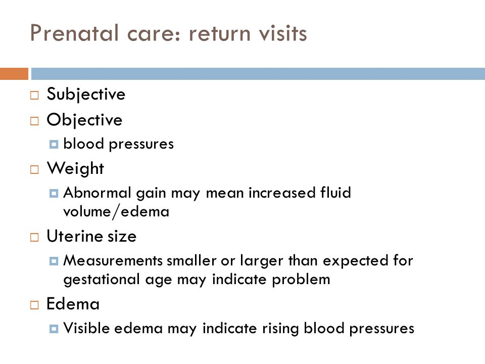 Prenatal care: return visits  Subjective  Objective  blood pressures  Weight  Abnormal gain may mean increased fluid volume/edema  Uterine size