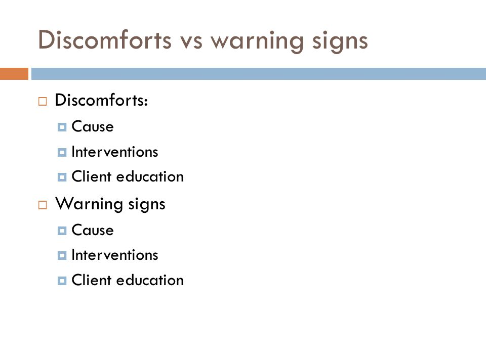 Discomforts vs warning signs  Discomforts:  Cause  Interventions  Client education  Warning signs  Cause  Interventions  Client education