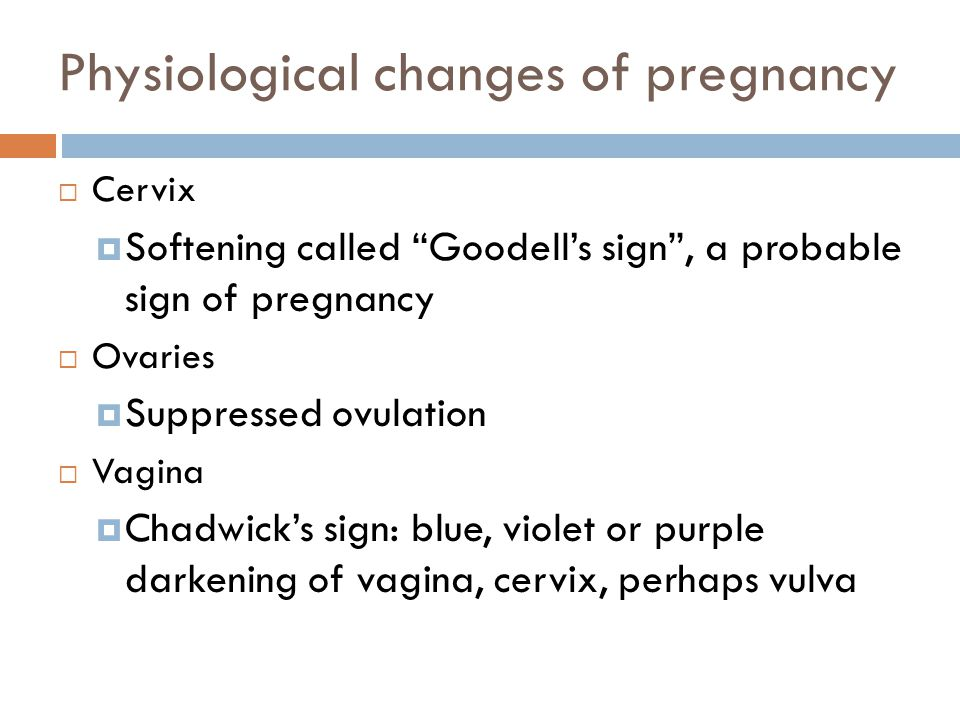 "Physiological changes of pregnancy  Cervix  Softening called ""Goodell's sign"", a probable sign of pregnancy  Ovaries  Suppressed ovulation  Vagin"