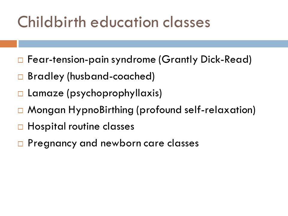 Childbirth education classes  Fear-tension-pain syndrome (Grantly Dick-Read)  Bradley (husband-coached)  Lamaze (psychoprophyllaxis)  Mongan Hypno