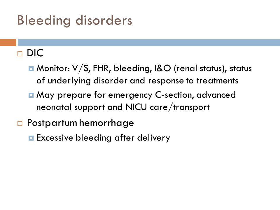 Bleeding disorders  DIC  Monitor: V/S, FHR, bleeding, I&O (renal status), status of underlying disorder and response to treatments  May prepare for
