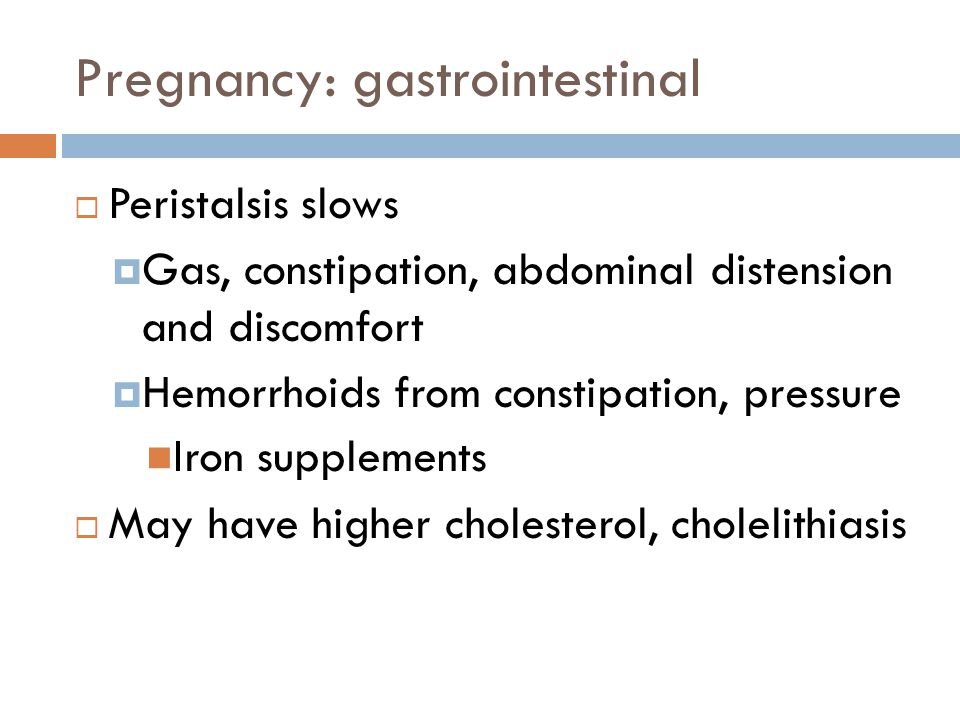 Pregnancy: gastrointestinal  Peristalsis slows  Gas, constipation, abdominal distension and discomfort  Hemorrhoids from constipation, pressure Iro
