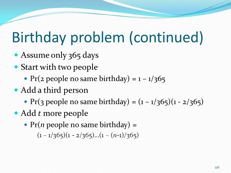 Birthday problem (continued) Assume only 365 days Start with two people Pr(2 people no same birthday) = 1 – 1/365 Add a third person Pr(3 people no sa