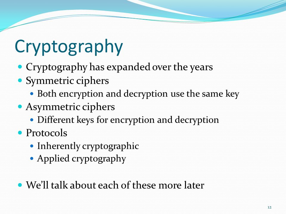 Cryptography Cryptography has expanded over the years Symmetric ciphers Both encryption and decryption use the same key Asymmetric ciphers Different k