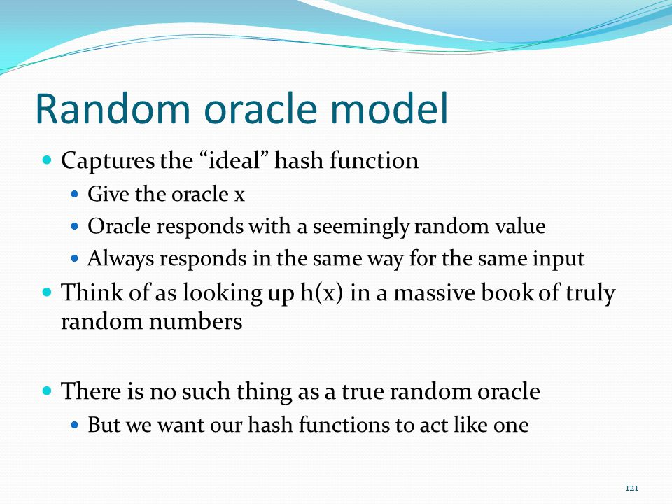 """Random oracle model Captures the """"ideal"""" hash function Give the oracle x Oracle responds with a seemingly random value Always responds in the same way"""