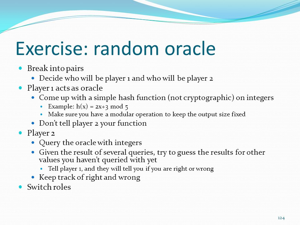 Exercise: random oracle Break into pairs Decide who will be player 1 and who will be player 2 Player 1 acts as oracle Come up with a simple hash funct